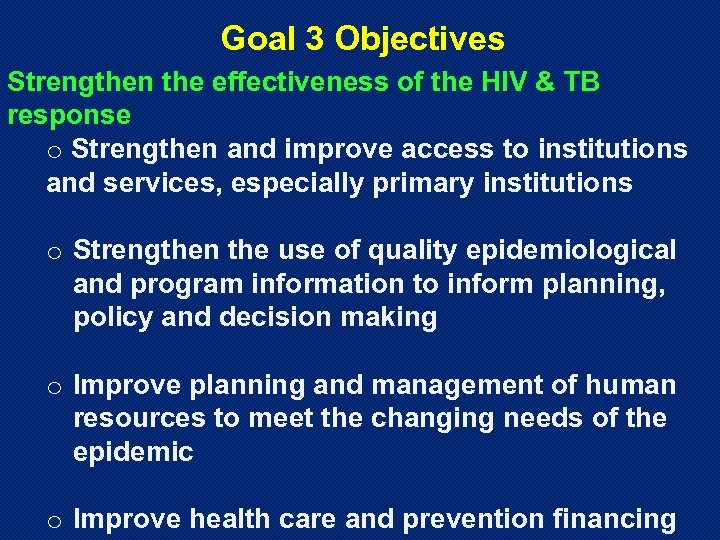 Goal 3 Objectives Strengthen the effectiveness of the HIV & TB response o Strengthen