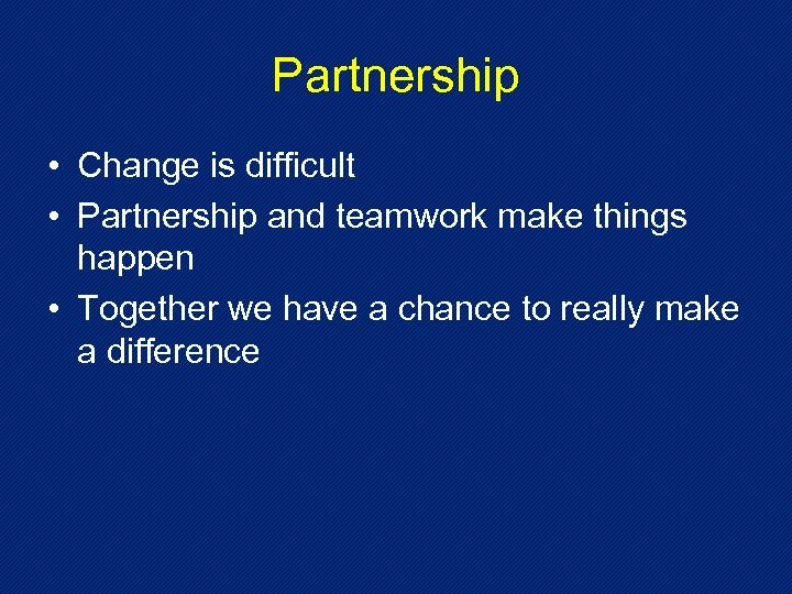 Partnership • Change is difficult • Partnership and teamwork make things happen • Together