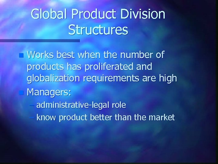 Global Product Division Structures Works best when the number of products has proliferated and