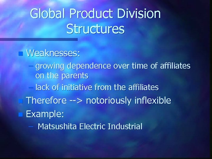 Global Product Division Structures n Weaknesses: – growing dependence over time of affiliates on