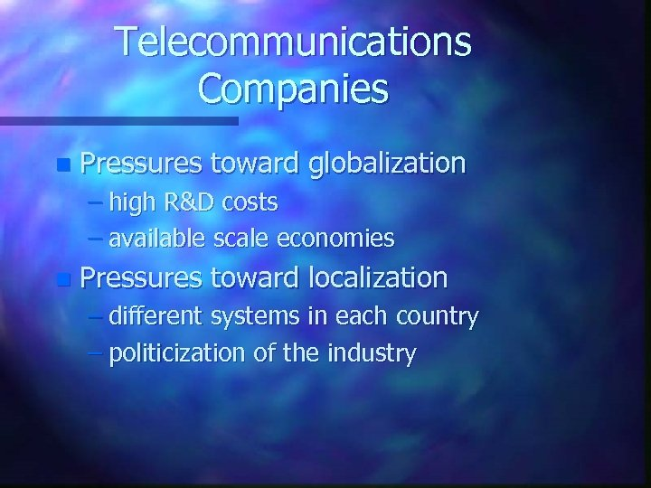 Telecommunications Companies n Pressures toward globalization – high R&D costs – available scale economies