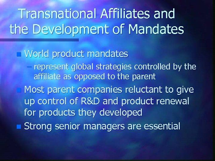 Transnational Affiliates and the Development of Mandates n World product mandates – represent global