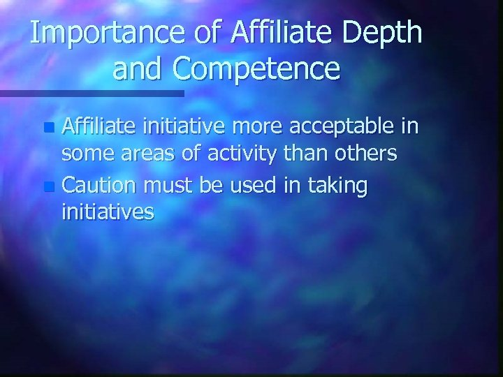 Importance of Affiliate Depth and Competence Affiliate initiative more acceptable in some areas of