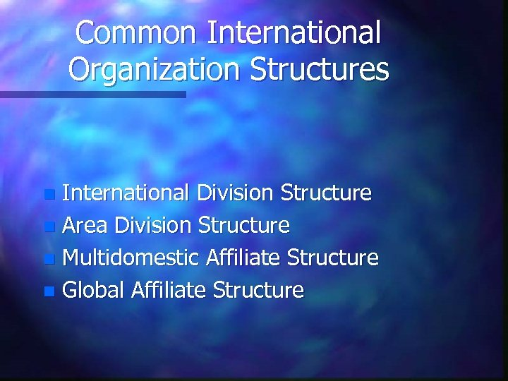 Common International Organization Structures International Division Structure n Area Division Structure n Multidomestic Affiliate