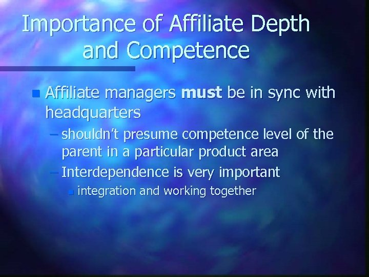 Importance of Affiliate Depth and Competence n Affiliate managers must be in sync with