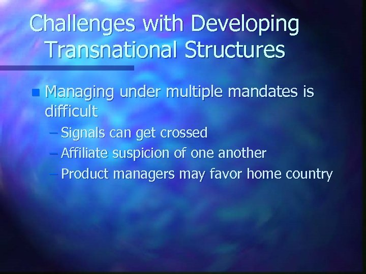 Challenges with Developing Transnational Structures n Managing under multiple mandates is difficult – Signals