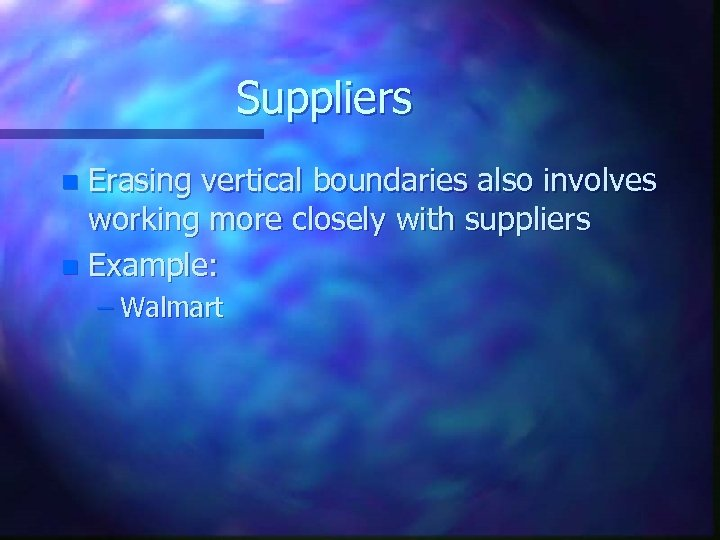 Suppliers Erasing vertical boundaries also involves working more closely with suppliers n Example: n