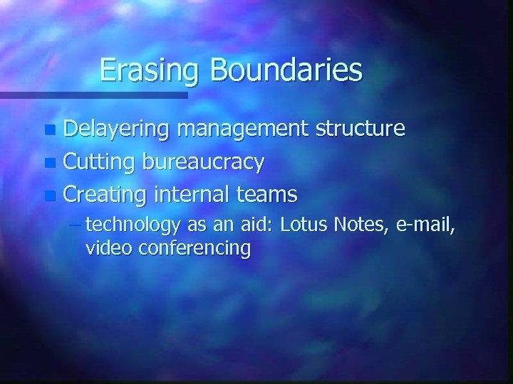 Erasing Boundaries Delayering management structure n Cutting bureaucracy n Creating internal teams n –