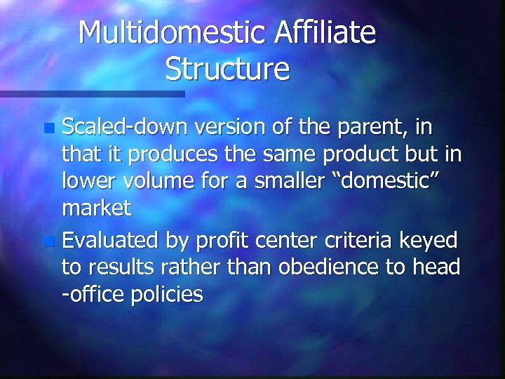 Multidomestic Affiliate Structure Scaled-down version of the parent, in that it produces the same