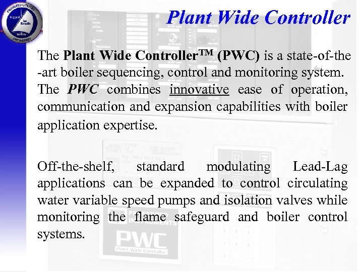 Plant Wide Controller The Plant Wide Controller. TM (PWC) is a state-of-the -art boiler