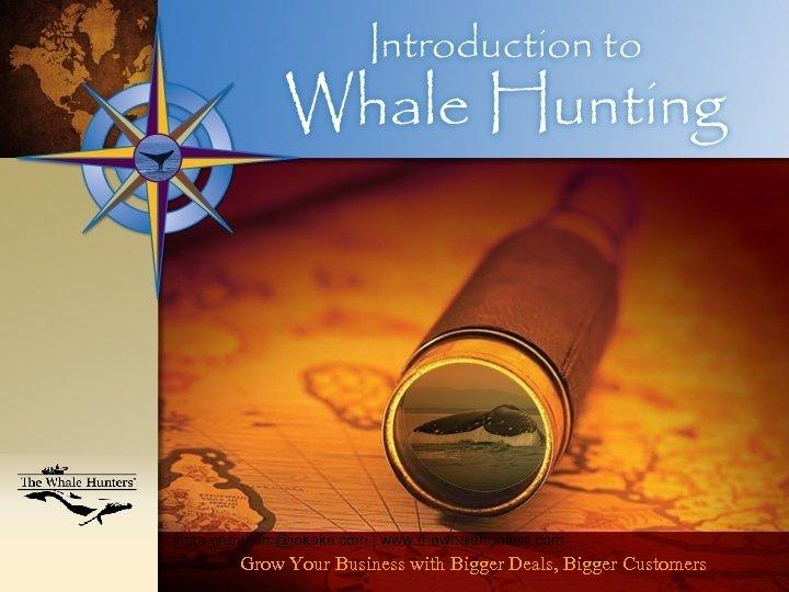 anita. grantham@jokake. com   www. thewhalehunters. com Grow Your Business with Bigger Deals, Bigger