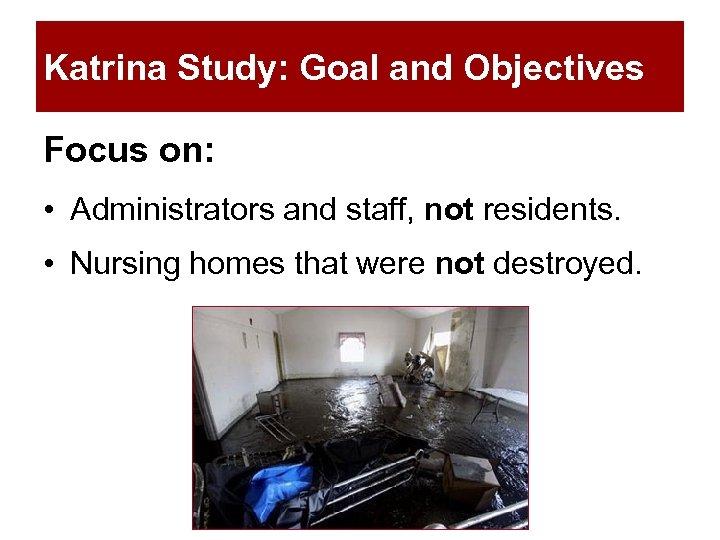 Katrina Study: Goal and Objectives Focus on: • Administrators and staff, not residents. •