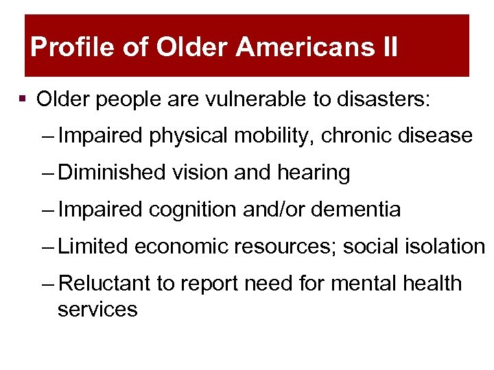 Profile of Older Americans II § Older people are vulnerable to disasters: – Impaired