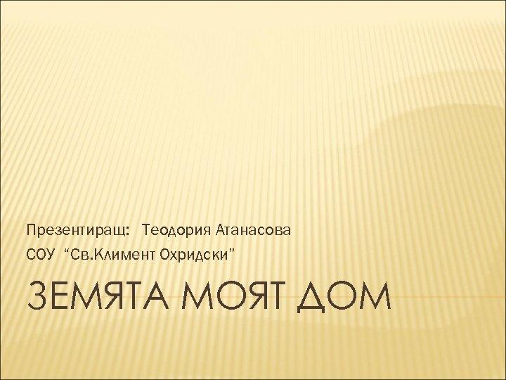"""Презентиращ: Теодория Атанасова СОУ """"Св. Климент Охридски"""" ЗЕМЯТА МОЯТ ДОМ"""