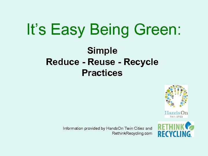 It's Easy Being Green: Simple Reduce - Reuse - Recycle Practices Information provided by