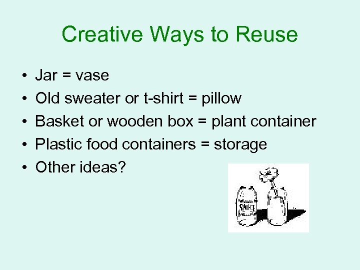 Creative Ways to Reuse • • • Jar = vase Old sweater or t-shirt