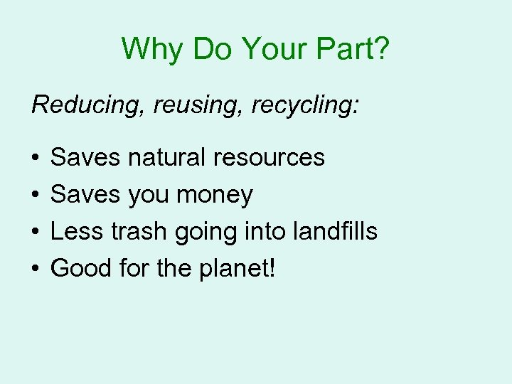Why Do Your Part? Reducing, reusing, recycling: • • Saves natural resources Saves you