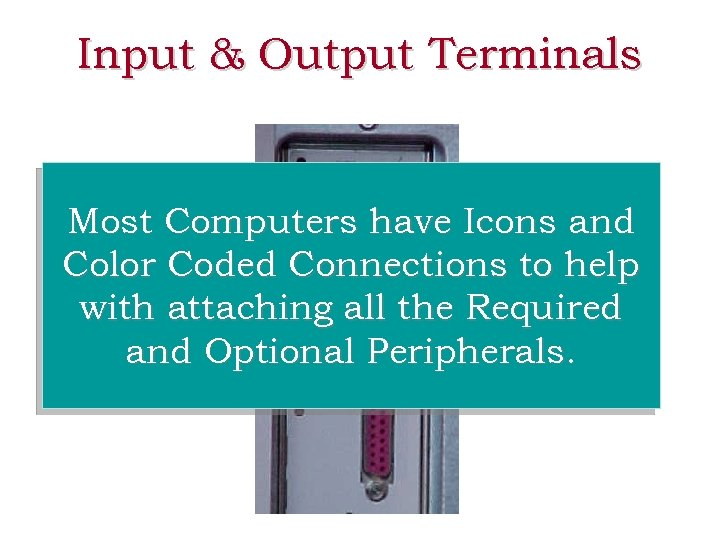 Input & Output Terminals Most Computers have Icons and Color Coded Connections to help