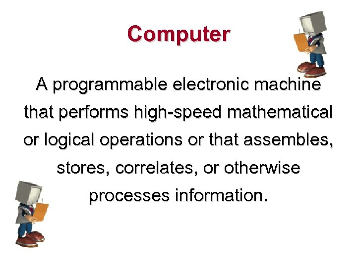 Computer A programmable electronic machine that performs high-speed mathematical or logical operations or that