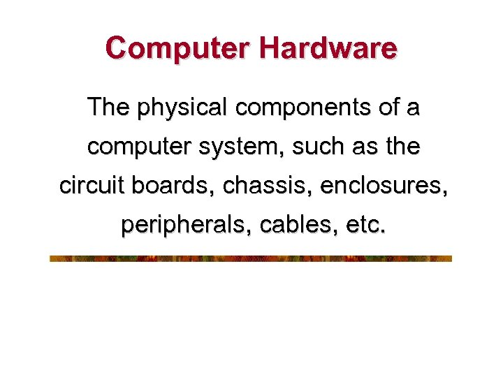 Computer Hardware The physical components of a computer system, such as the circuit boards,