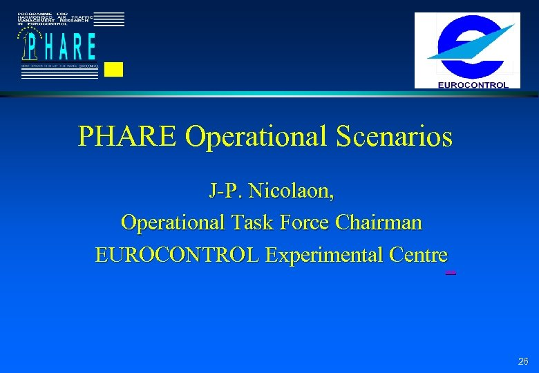 PHARE Operational Scenarios J-P. Nicolaon, Operational Task Force Chairman EUROCONTROL Experimental Centre next 26
