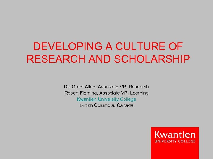 DEVELOPING A CULTURE OF RESEARCH AND SCHOLARSHIP Dr. Grant Allan, Associate VP, Research Robert