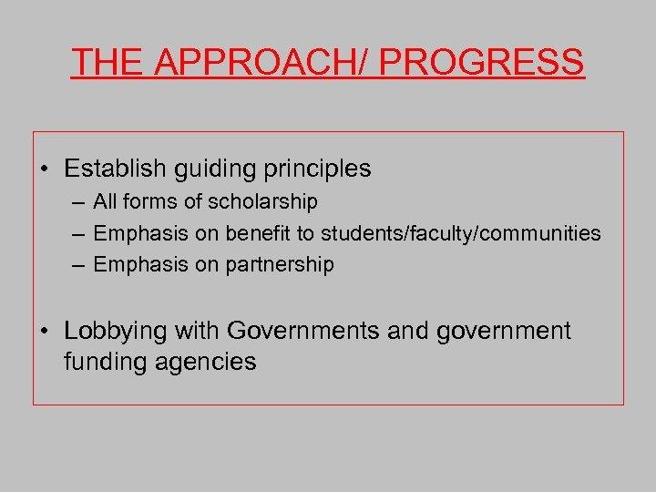 THE APPROACH/ PROGRESS • Establish guiding principles – All forms of scholarship – Emphasis