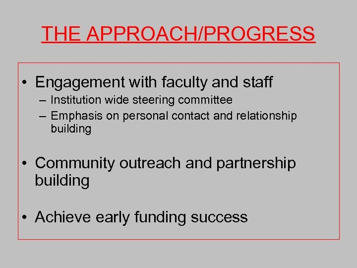 THE APPROACH/PROGRESS • Engagement with faculty and staff – Institution wide steering committee –