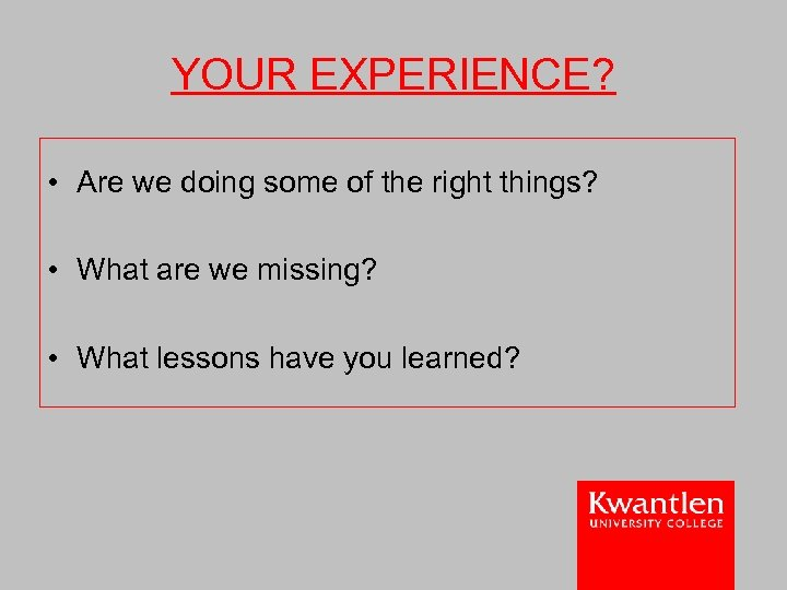 YOUR EXPERIENCE? • Are we doing some of the right things? • What are