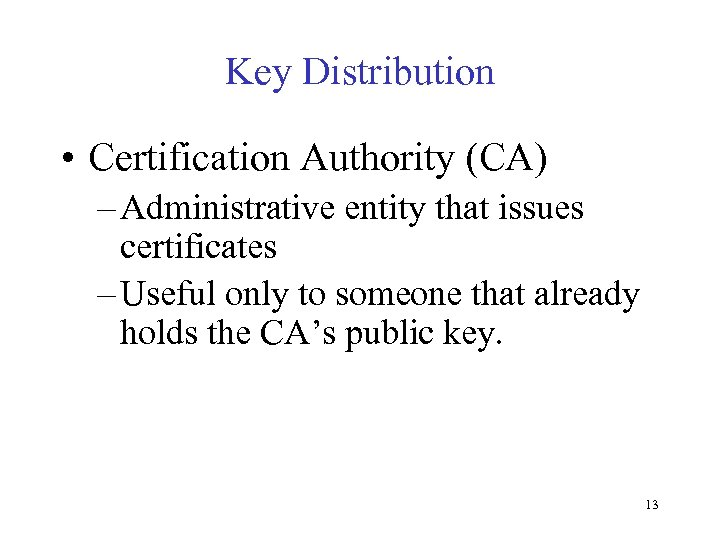Key Distribution • Certification Authority (CA) – Administrative entity that issues certificates – Useful