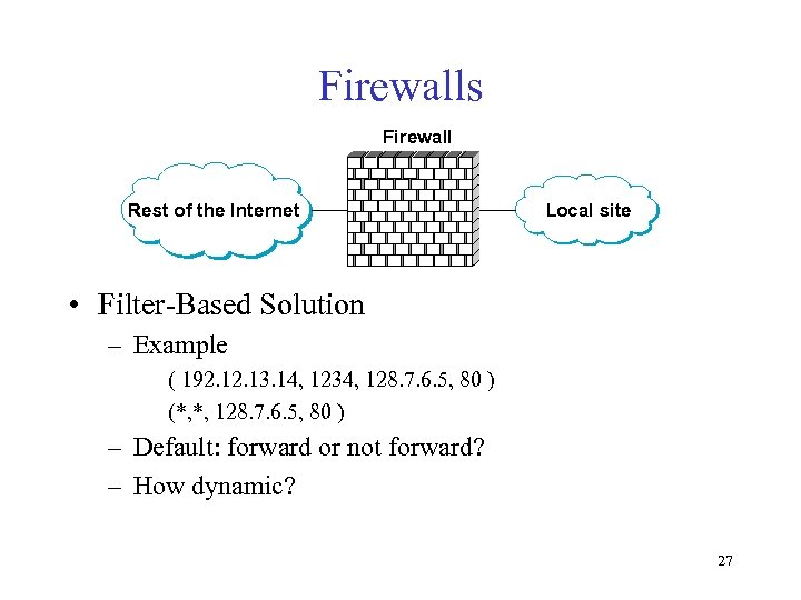 Firewalls Firewall Rest of the Internet Local site • Filter-Based Solution – Example (