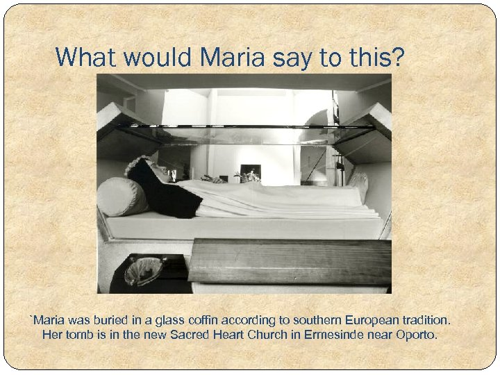 What would Maria say to this? `Maria was buried in a glass coffin according