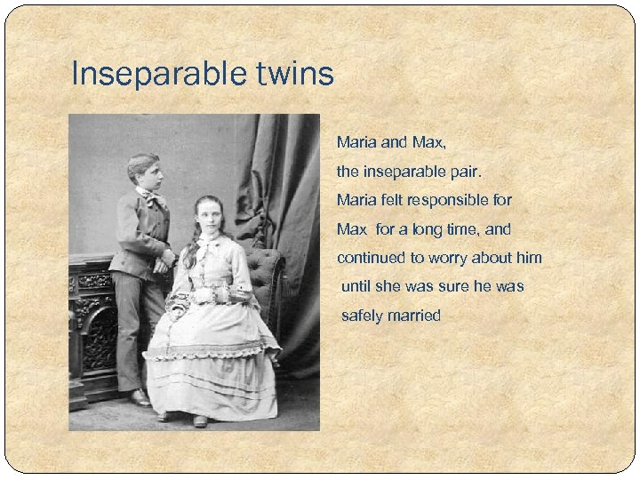 Inseparable twins Maria and Max, the inseparable pair. Maria felt responsible for Max for