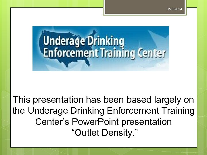 3/20/2014 This presentation has been based largely on the Underage Drinking Enforcement Training Center's