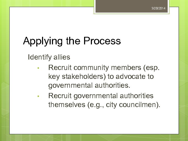 3/20/2014 Applying the Process Identify allies • Recruit community members (esp. key stakeholders) to