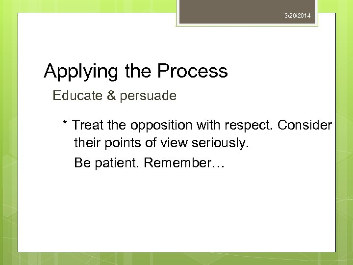 3/20/2014 Applying the Process Educate & persuade * Treat the opposition with respect. Consider