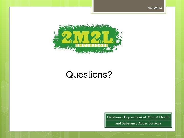 3/20/2014 Questions?
