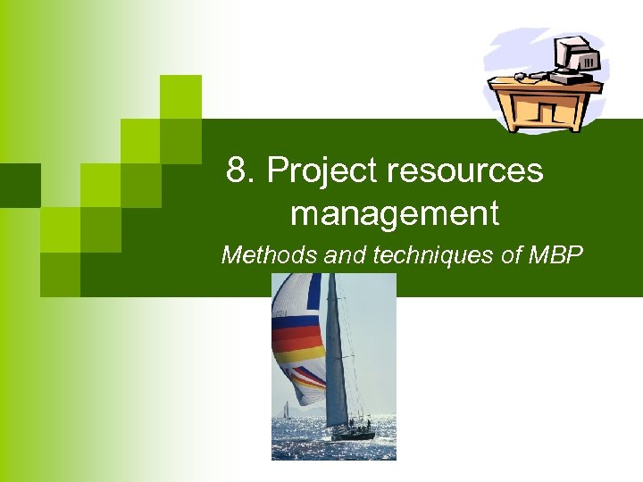 8. Project resources management Methods and techniques of MBP