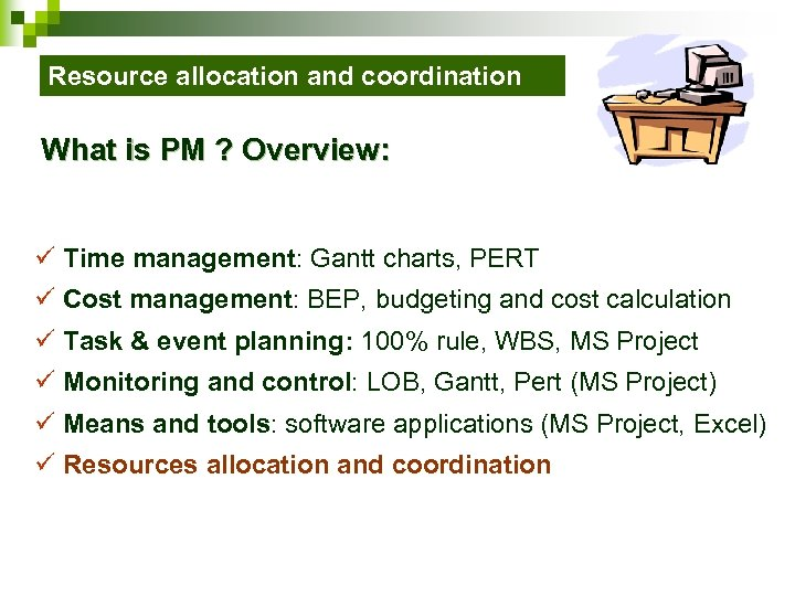 Resource allocation and coordination What is PM ? Overview: ü Time management: Gantt charts,