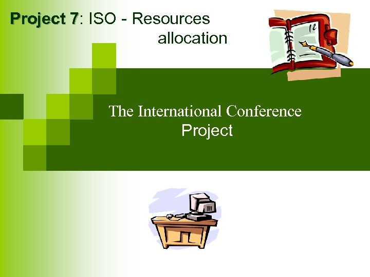 Project 7: ISO - Resources 7 allocation The International Conference Project