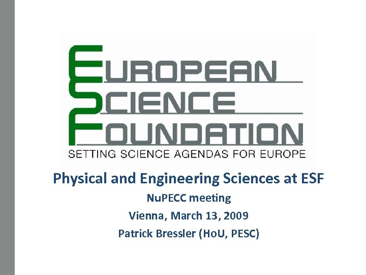 Physical and Engineering Sciences at ESF Nu. PECC meeting Vienna, March 13, 2009 Patrick