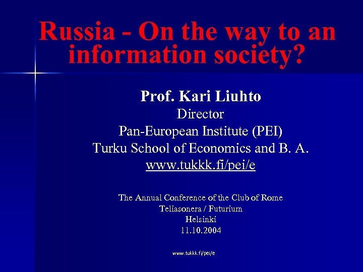 Russia - On the way to an information society? Prof. Kari Liuhto Director Pan-European