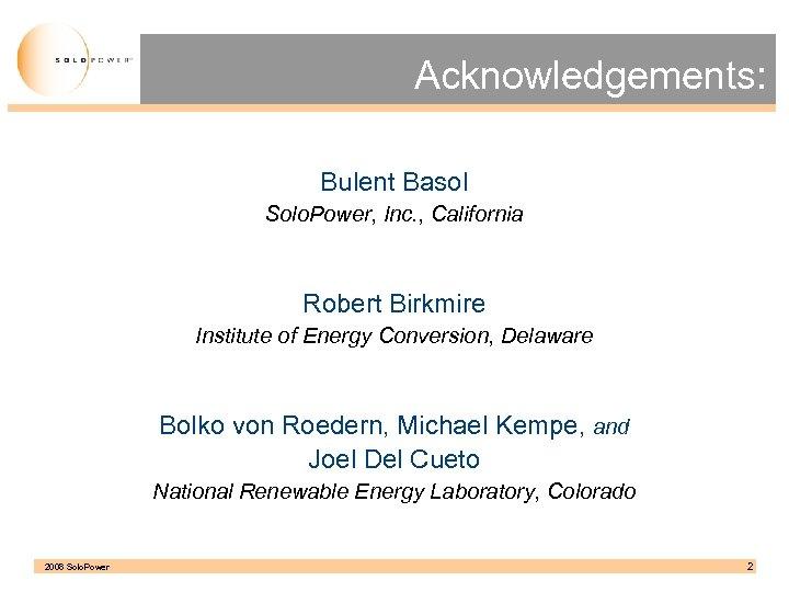 Acknowledgements: Bulent Basol Solo. Power, Inc. , California Robert Birkmire Institute of Energy Conversion,