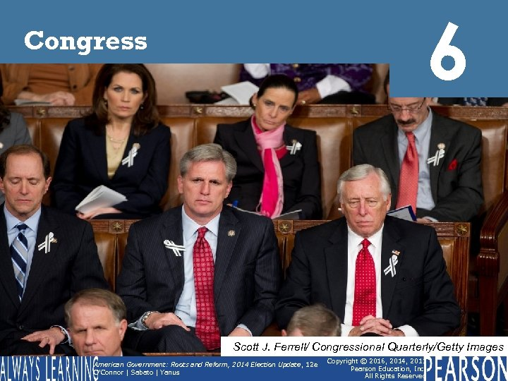 6 Congress Scott J. Ferrell/ Congressional Quarterly/Getty Images American Government: Roots and Reform, 2014