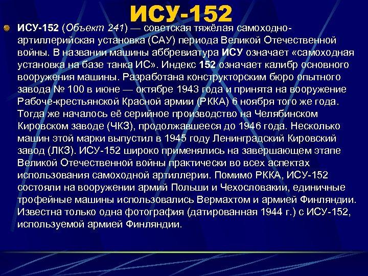 ИСУ-152 (Объект 241) — советская тяжёлая самоходноартиллерийская установка (САУ) периода Великой Отечественной войны. В