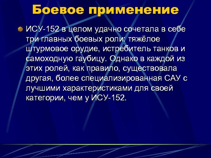 Боевое применение ИСУ-152 в целом удачно сочетала в себе три главных боевых роли: тяжёлое