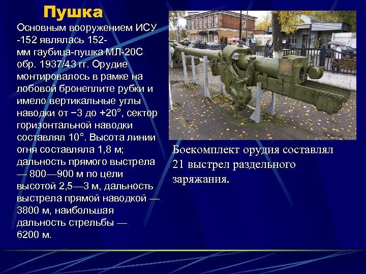 Пушка Основным вооружением ИСУ -152 являлась 152 мм гаубица-пушка МЛ-20 С обр. 1937/43 гг.