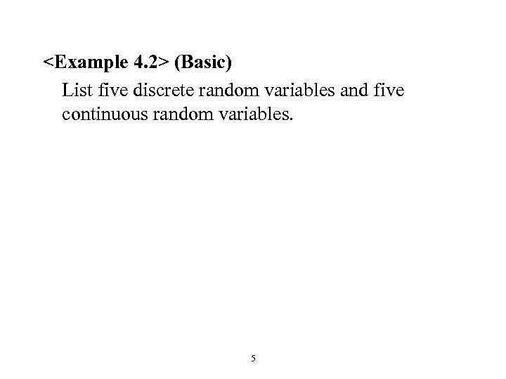 <Example 4. 2> (Basic) List five discrete random variables and five continuous random variables.