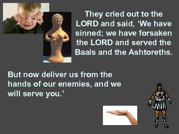 They cried out to the LORD and said, 'We have sinned; we have forsaken