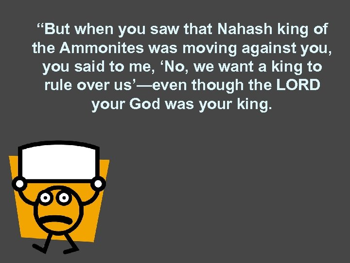 """""""But when you saw that Nahash king of the Ammonites was moving against you,"""